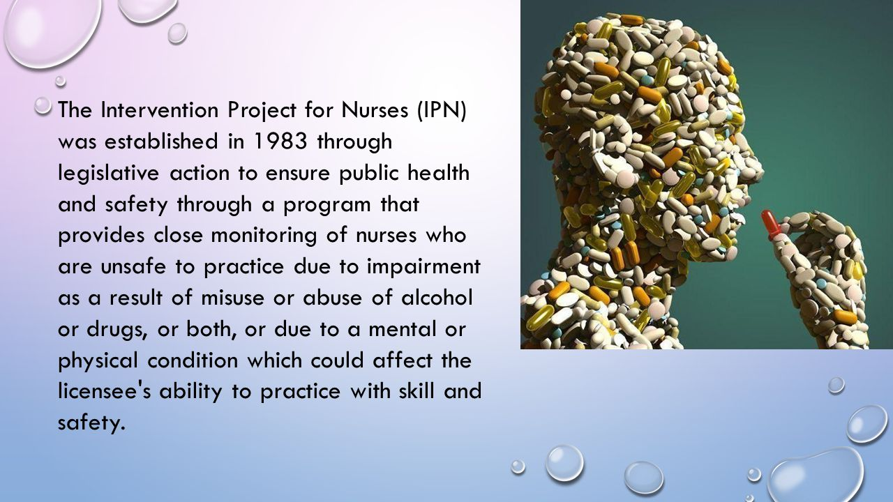 The Intervention Project for Nurses (IPN) was established in 1983 through legislative action to ensure public health and safety through a program that provides close monitoring of nurses who are unsafe to practice due to impairment as a result of misuse or abuse of alcohol or drugs, or both, or due to a mental or physical condition which could affect the licensee s ability to practice with skill and safety.