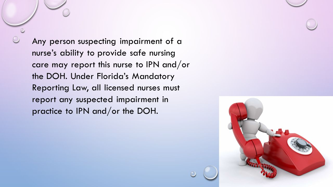 Any person suspecting impairment of a nurse's ability to provide safe nursing care may report this nurse to IPN and/or the DOH.