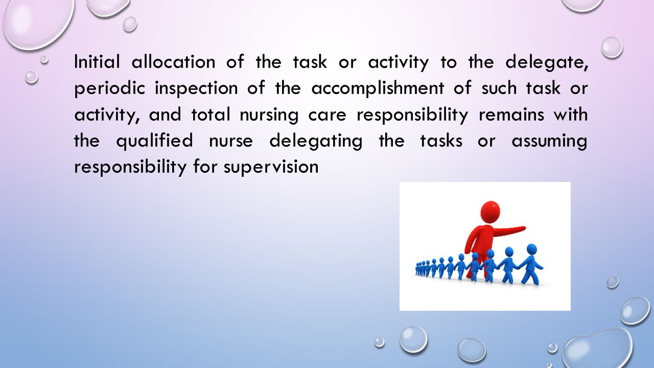 Initial allocation of the task or activity to the delegate, periodic inspection of the accomplishment of such task or activity, and total nursing care responsibility remains with the qualified nurse delegating the tasks or assuming responsibility for supervision