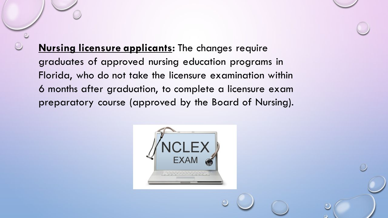 Nursing licensure applicants: The changes require graduates of approved nursing education programs in Florida, who do not take the licensure examination within 6 months after graduation, to complete a licensure exam preparatory course (approved by the Board of Nursing).