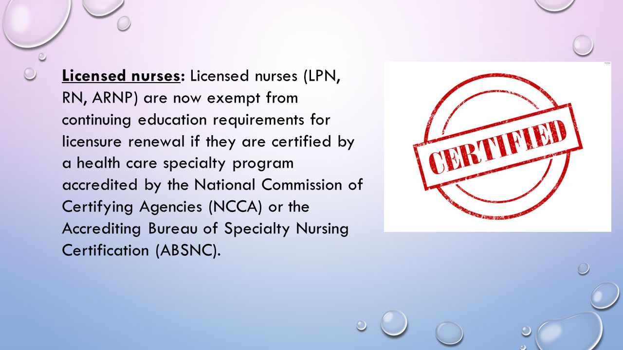 Licensed nurses: Licensed nurses (LPN, RN, ARNP) are now exempt from continuing education requirements for licensure renewal if they are certified by a health care specialty program accredited by the National Commission of Certifying Agencies (NCCA) or the Accrediting Bureau of Specialty Nursing Certification (ABSNC).
