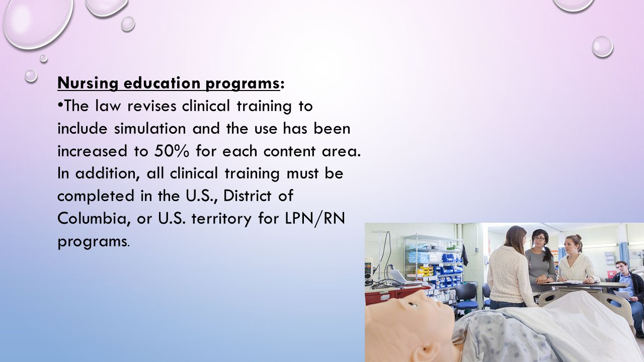 Nursing education programs: •The law revises clinical training to include simulation and the use has been increased to 50% for each content area.