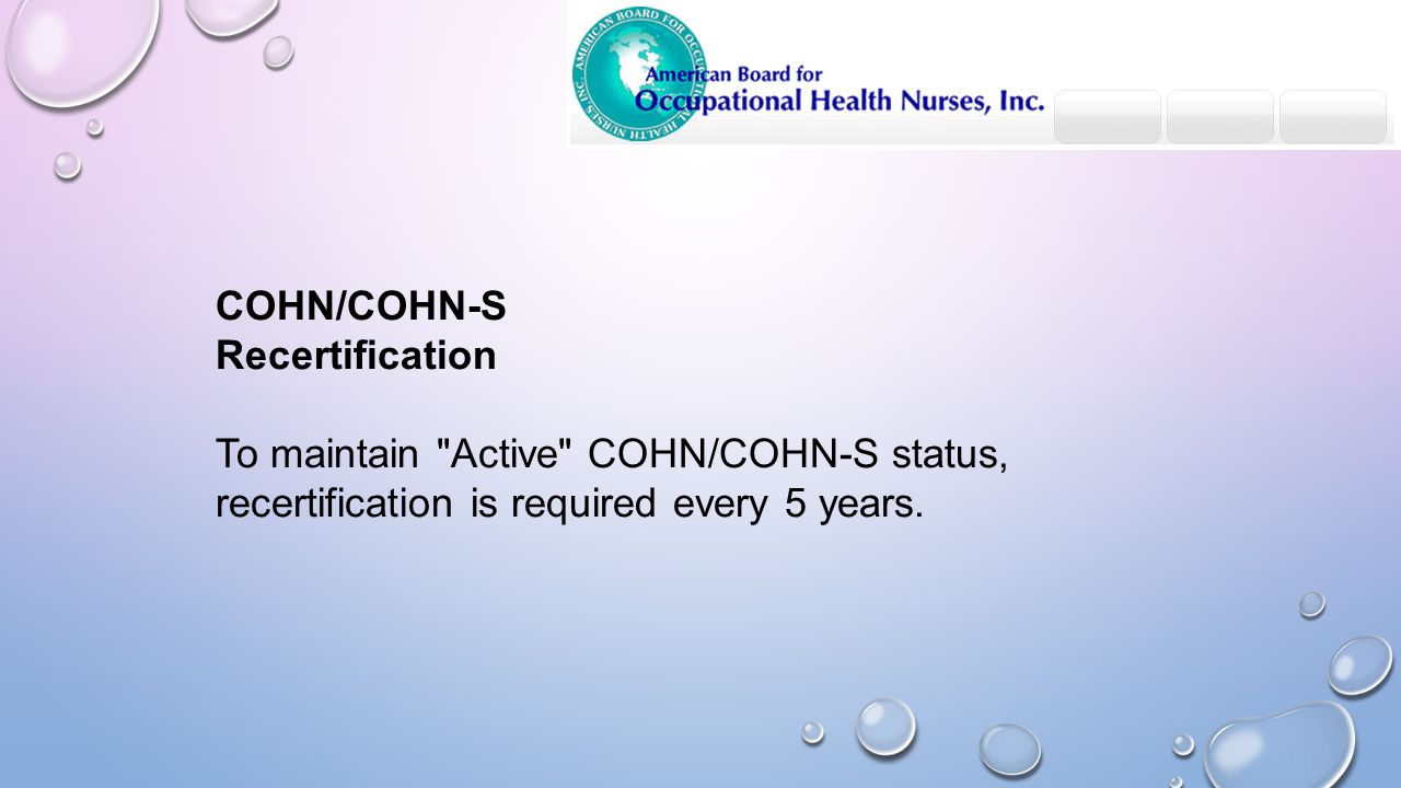 COHN/COHN-S Recertification To maintain Active COHN/COHN-S status, recertification is required every 5 years.