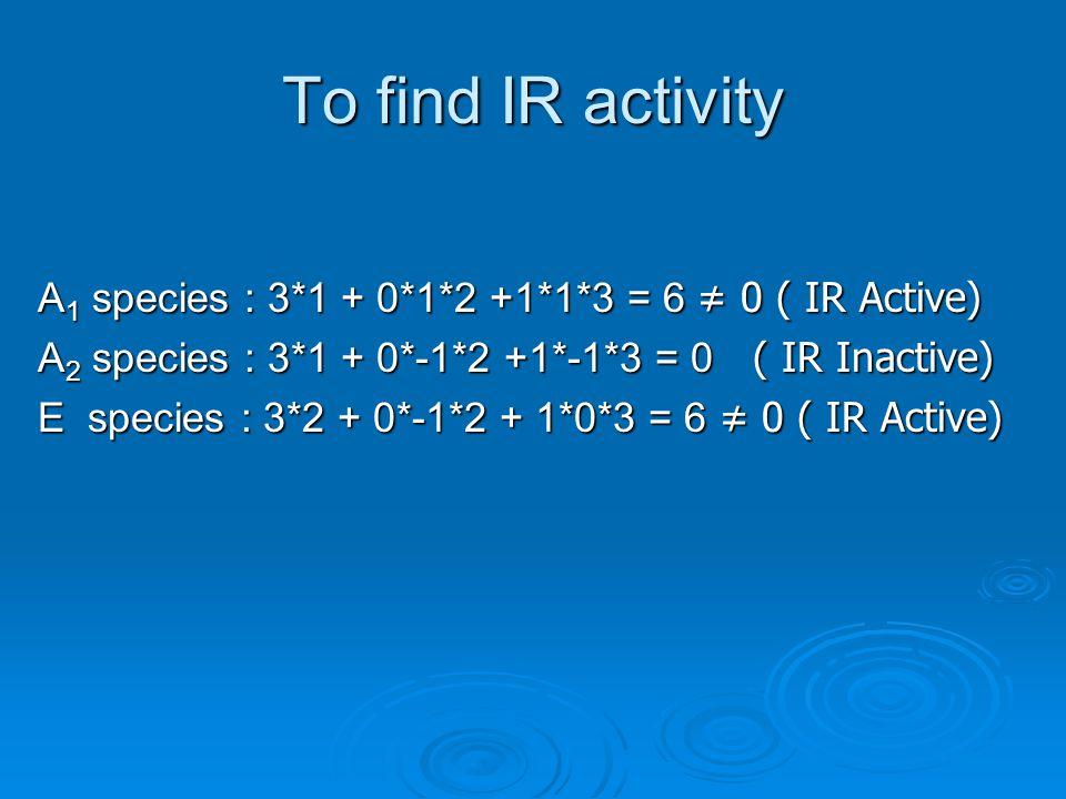 To find IR activity A1 species : 3*1 + 0*1*2 +1*1*3 = 6 ≠ 0 ( IR Active) A2 species : 3*1 + 0*-1*2 +1*-1*3 = 0 ( IR Inactive)