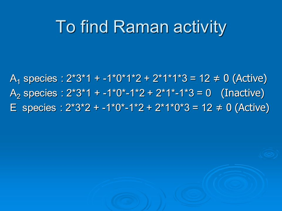 To find Raman activity A1 species : 2*3*1 + -1*0*1*2 + 2*1*1*3 = 12 ≠ 0 (Active) A2 species : 2*3*1 + -1*0*-1*2 + 2*1*-1*3 = 0 (Inactive)