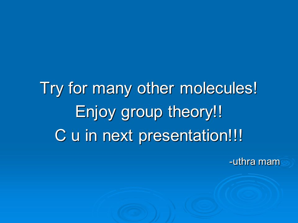 Try for many other molecules! Enjoy group theory!!