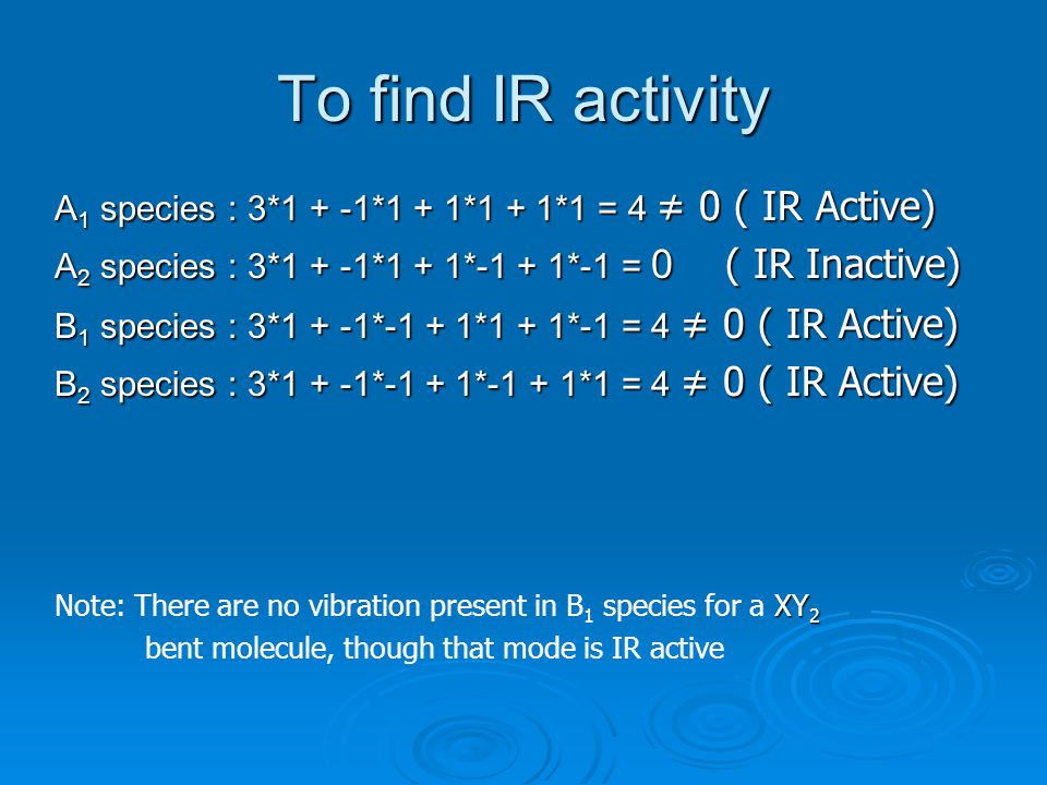 To find IR activity A1 species : 3*1 + -1*1 + 1*1 + 1*1 = 4 ≠ 0 ( IR Active) A2 species : 3*1 + -1*1 + 1*-1 + 1*-1 = 0 ( IR Inactive)