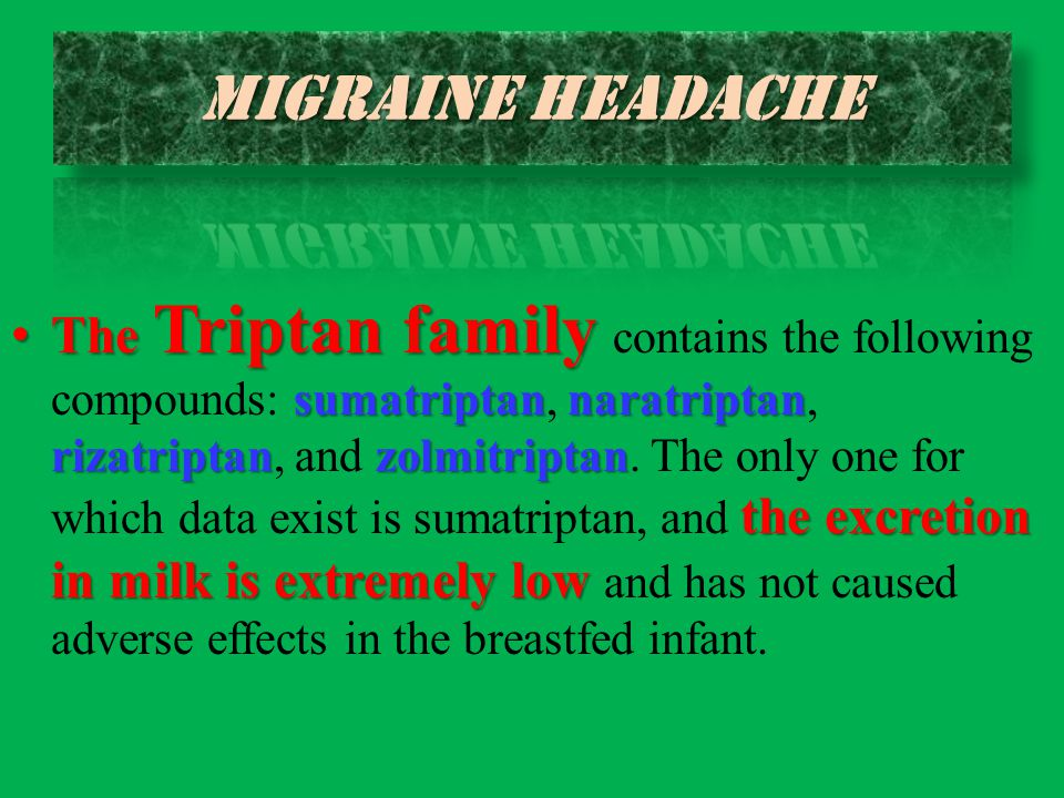 The Triptan family contains the following compounds: sumatriptan, naratriptan, rizatriptan, and zolmitriptan. The only one for which data exist is sumatriptan, and the excretion in milk is extremely low and has not caused adverse effects in the breastfed infant.