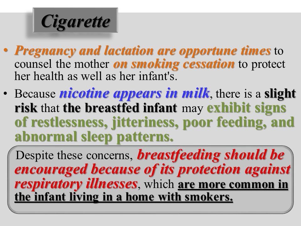 Cigarette Pregnancy and lactation are opportune times to counsel the mother on smoking cessation to protect her health as well as her infant s.
