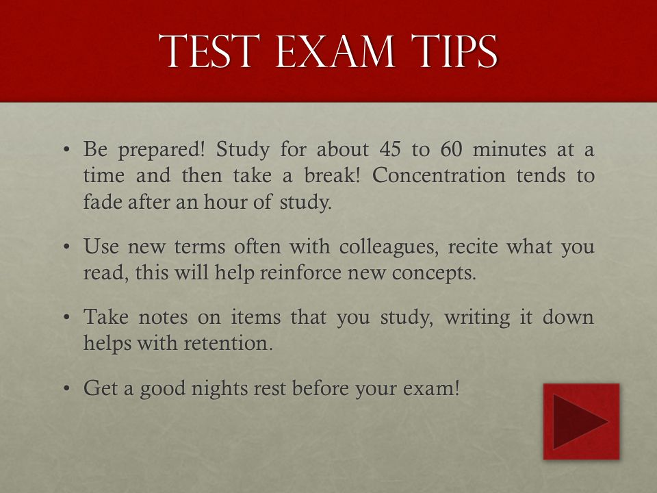 Test Exam tips Be prepared! Study for about 45 to 60 minutes at a time and then take a break! Concentration tends to fade after an hour of study.