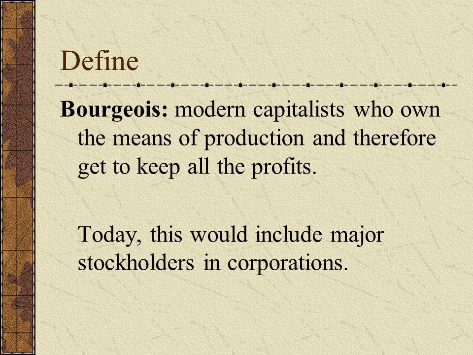 Define Bourgeois: modern capitalists who own the means of production and therefore get to keep all the profits.