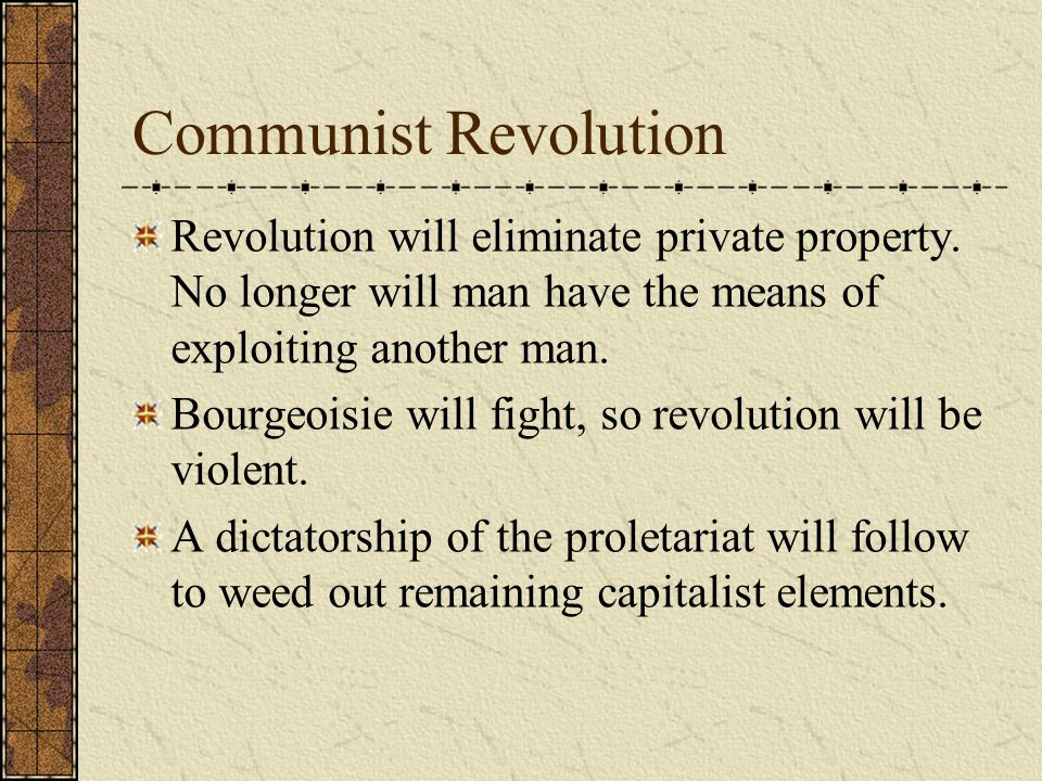 Communist Revolution Revolution will eliminate private property. No longer will man have the means of exploiting another man.