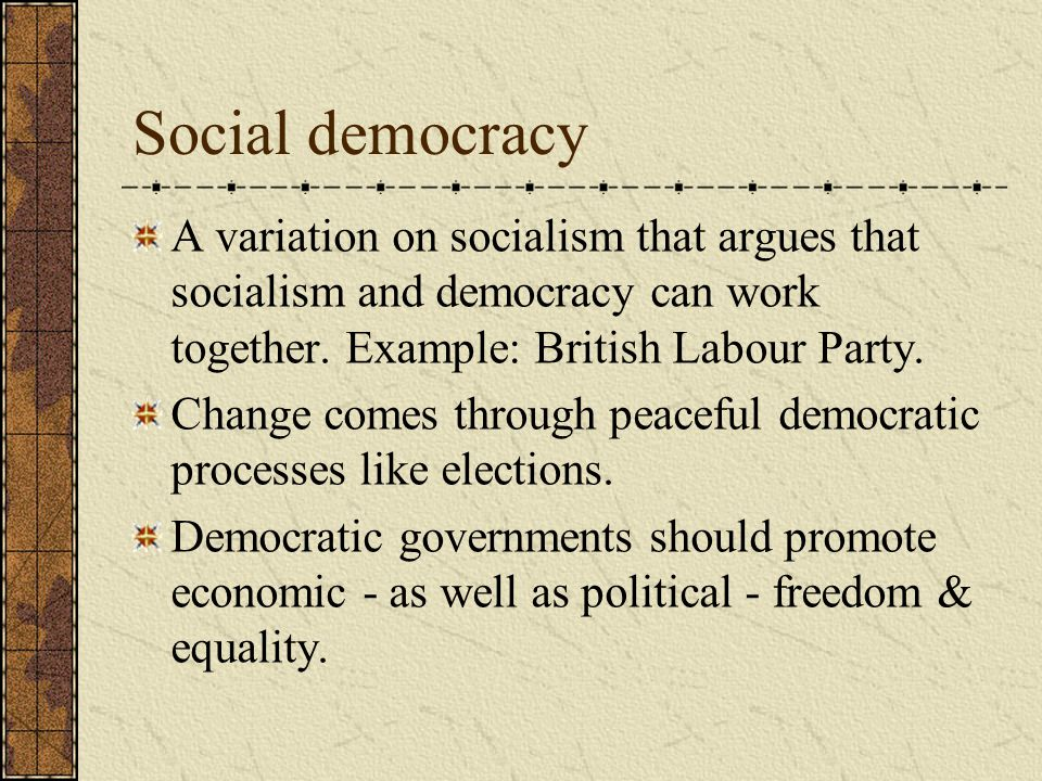 Social democracy A variation on socialism that argues that socialism and democracy can work together. Example: British Labour Party.