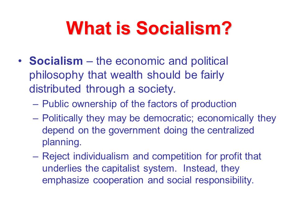What is Socialism Socialism – the economic and political philosophy that wealth should be fairly distributed through a society.