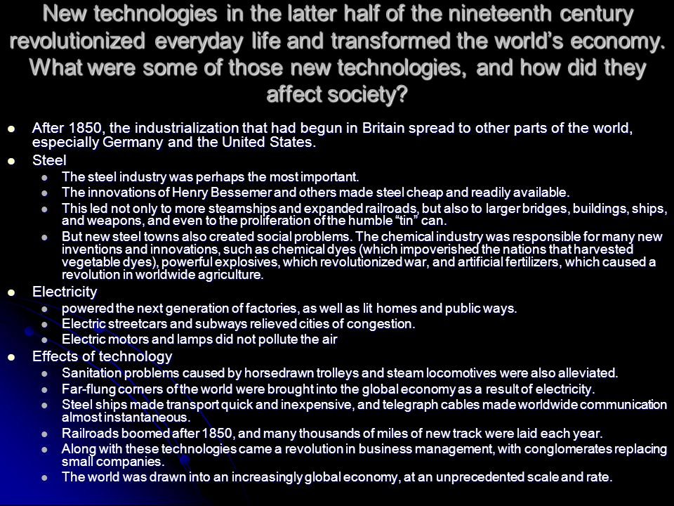 New technologies in the latter half of the nineteenth century revolutionized everyday life and transformed the world's economy. What were some of those new technologies, and how did they affect society
