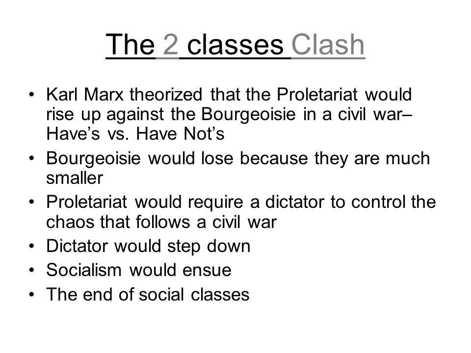 The 2 classes Clash Karl Marx theorized that the Proletariat would rise up against the Bourgeoisie in a civil war– Have's vs. Have Not's.