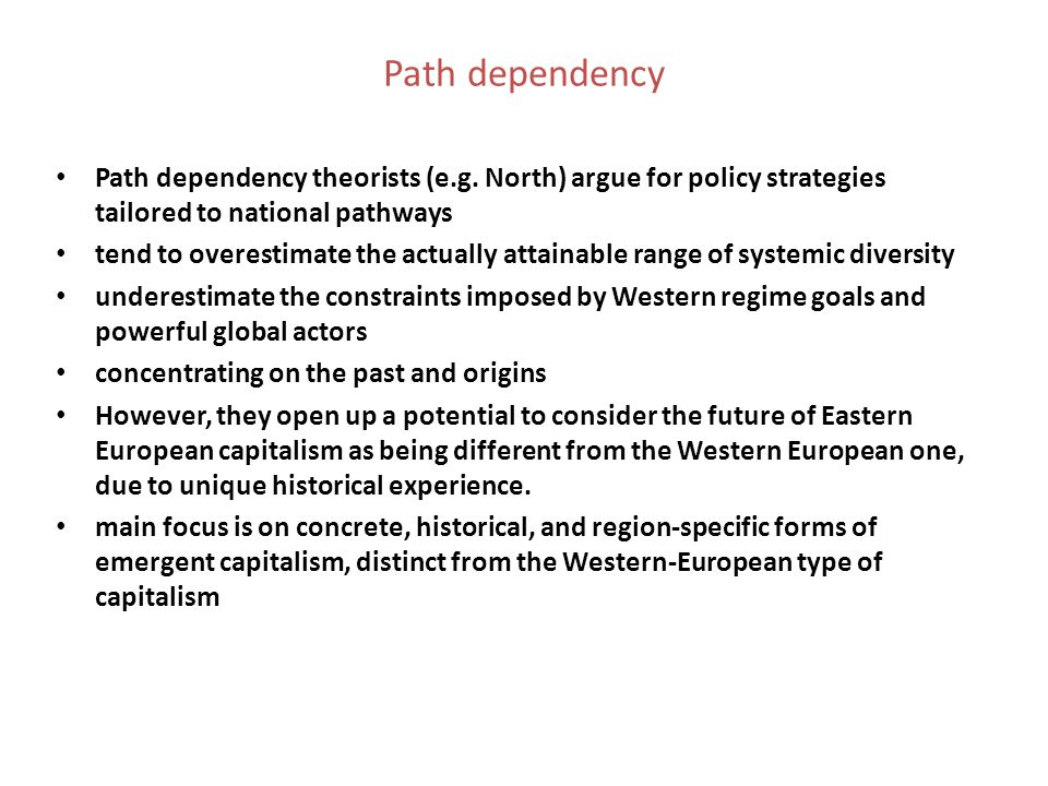 Path dependency Path dependency theorists (e.g. North) argue for policy strategies tailored to national pathways.