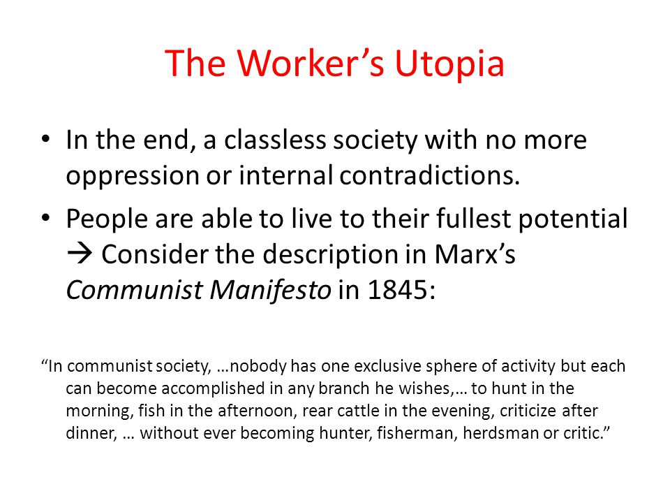The Worker's Utopia In the end, a classless society with no more oppression or internal contradictions.