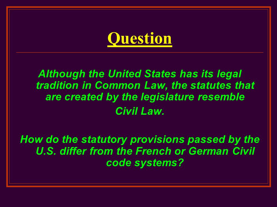 Question Although the United States has its legal tradition in Common Law, the statutes that are created by the legislature resemble.