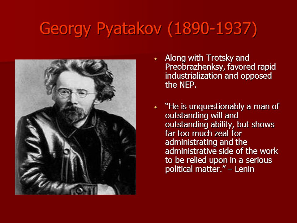 Georgy Pyatakov (1890-1937) Along with Trotsky and Preobrazhenksy, favored rapid industrialization and opposed the NEP.