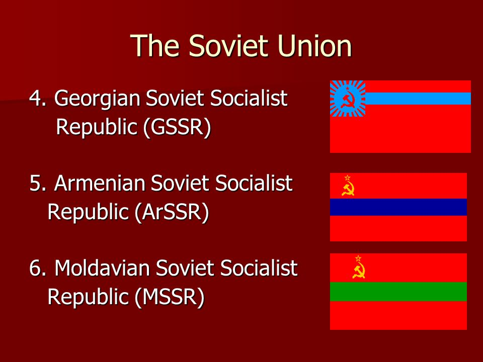 The Soviet Union 4. Georgian Soviet Socialist Republic (GSSR)