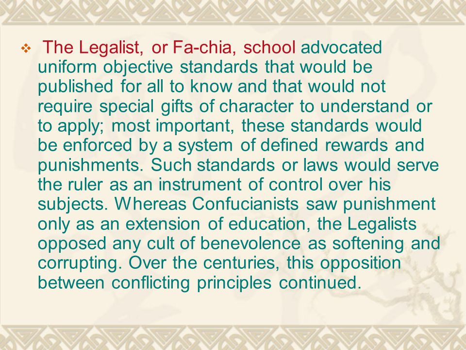 The Legalist, or Fa-chia, school advocated uniform objective standards that would be published for all to know and that would not require special gifts of character to understand or to apply; most important, these standards would be enforced by a system of defined rewards and punishments.