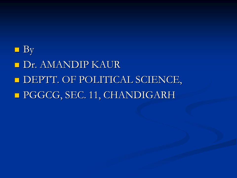 By Dr. AMANDIP KAUR DEPTT. OF POLITICAL SCIENCE, PGGCG, SEC. 11, CHANDIGARH
