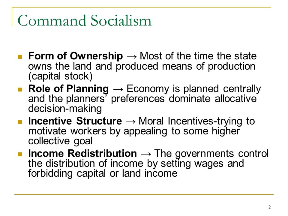 Command Socialism Form of Ownership → Most of the time the state owns the land and produced means of production (capital stock)