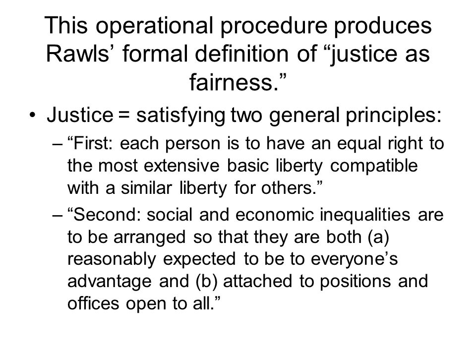 This operational procedure produces Rawls' formal definition of justice as fairness.