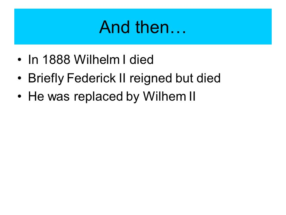 And then… In 1888 Wilhelm I died Briefly Federick II reigned but died
