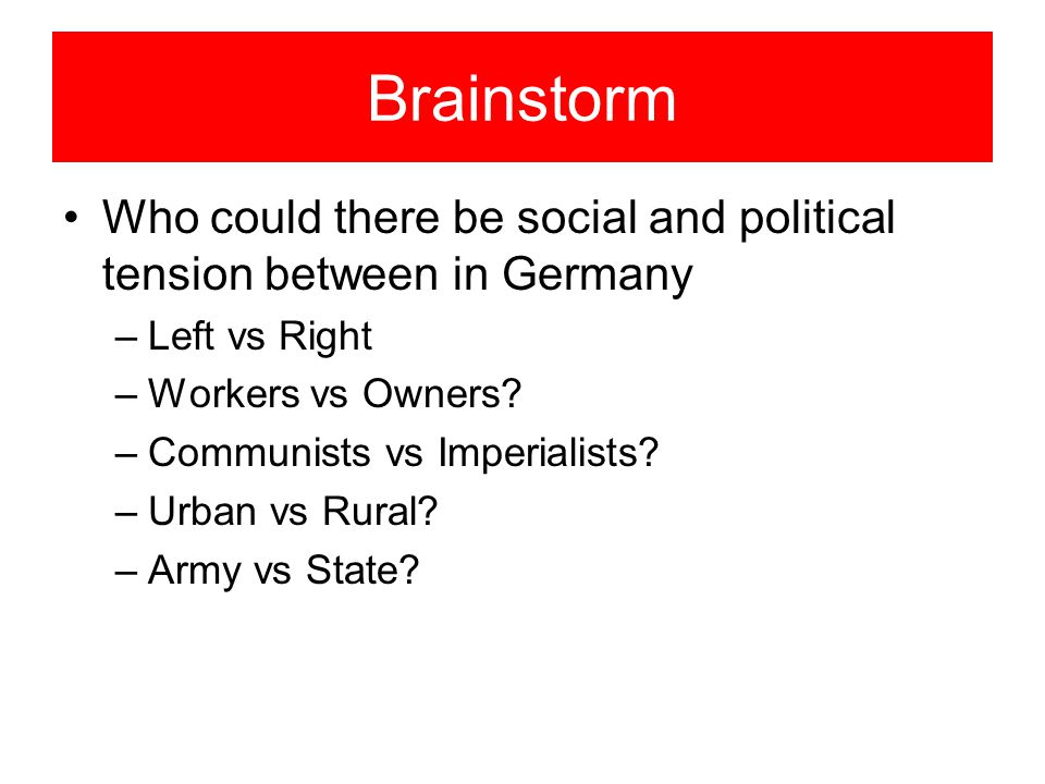 Brainstorm Who could there be social and political tension between in Germany. Left vs Right. Workers vs Owners