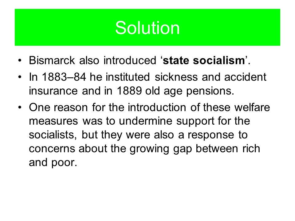 Solution Bismarck also introduced 'state socialism'.