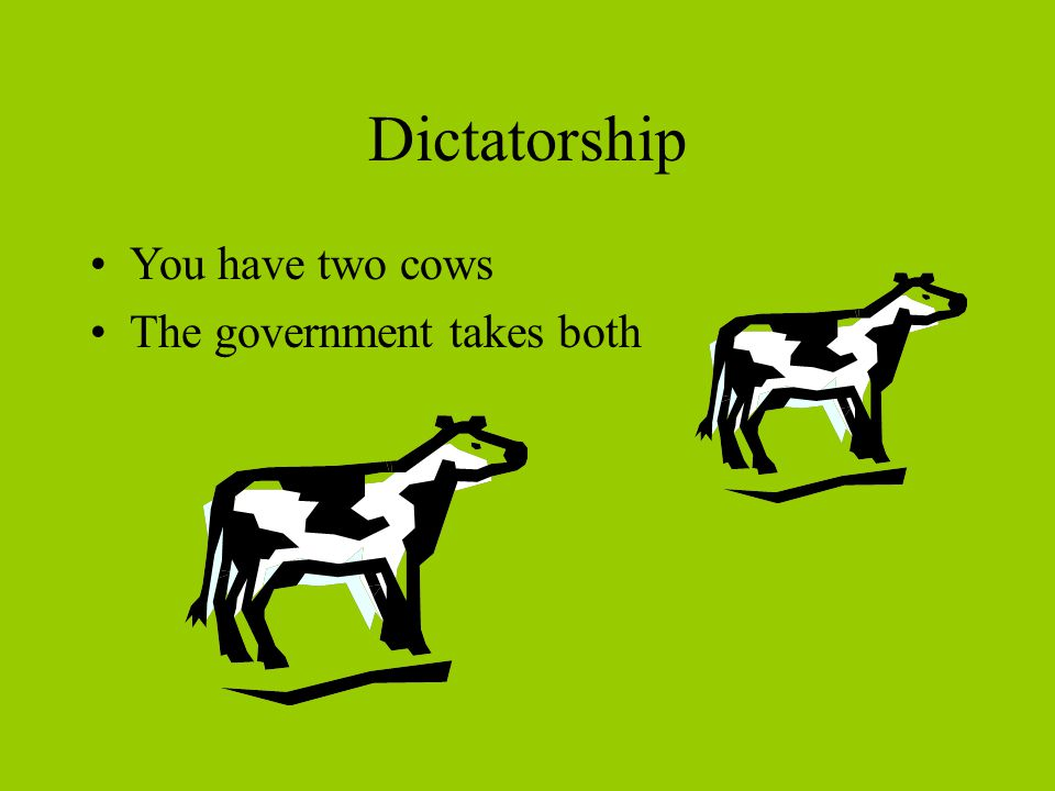 Dictatorship You have two cows The government takes both