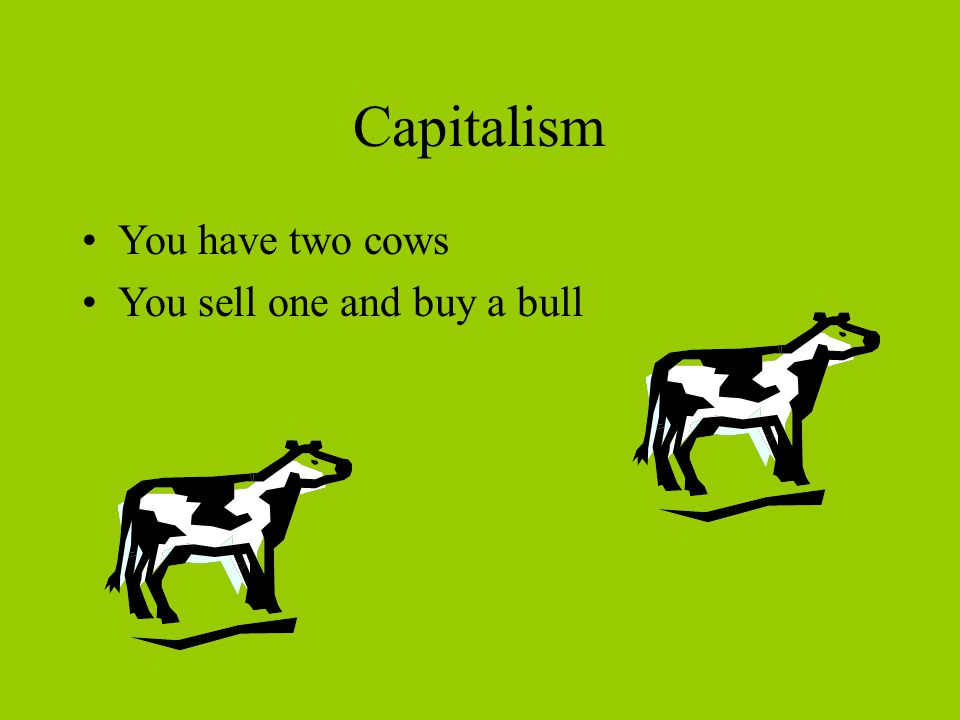 Capitalism You have two cows You sell one and buy a bull