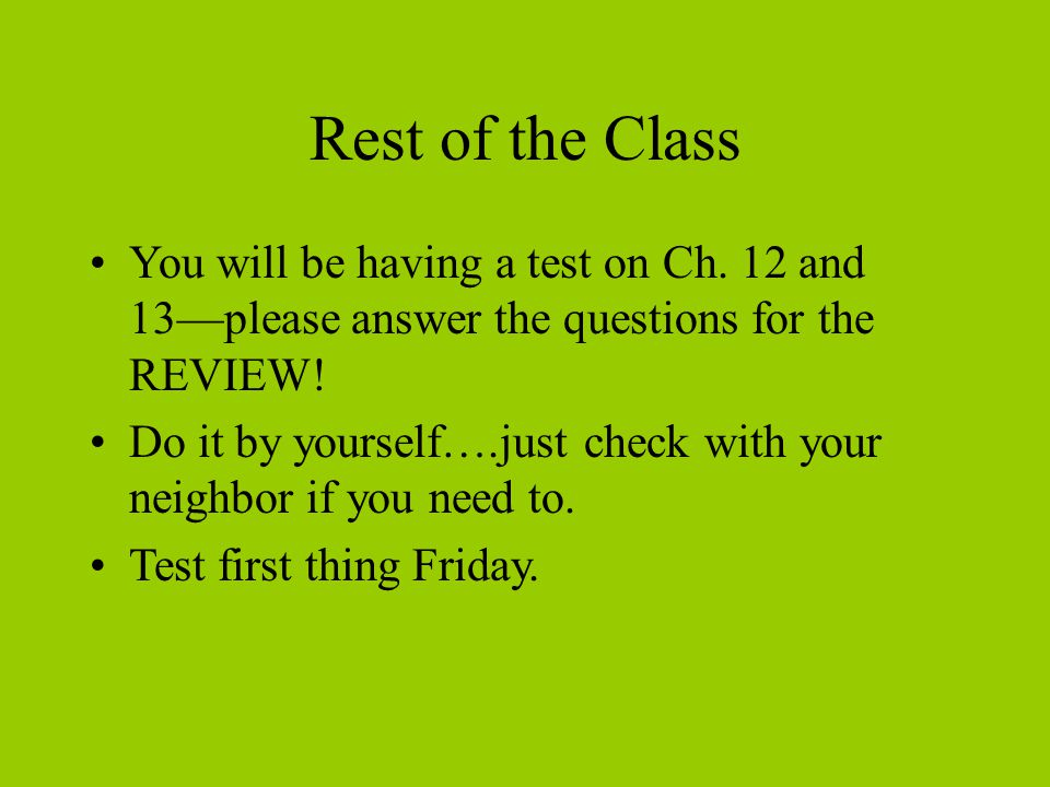 Rest of the Class You will be having a test on Ch. 12 and 13—please answer the questions for the REVIEW!
