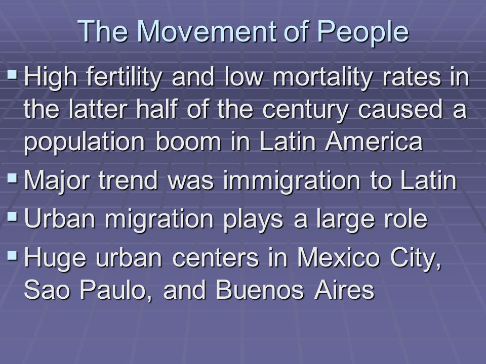 The Movement of People High fertility and low mortality rates in the latter half of the century caused a population boom in Latin America.