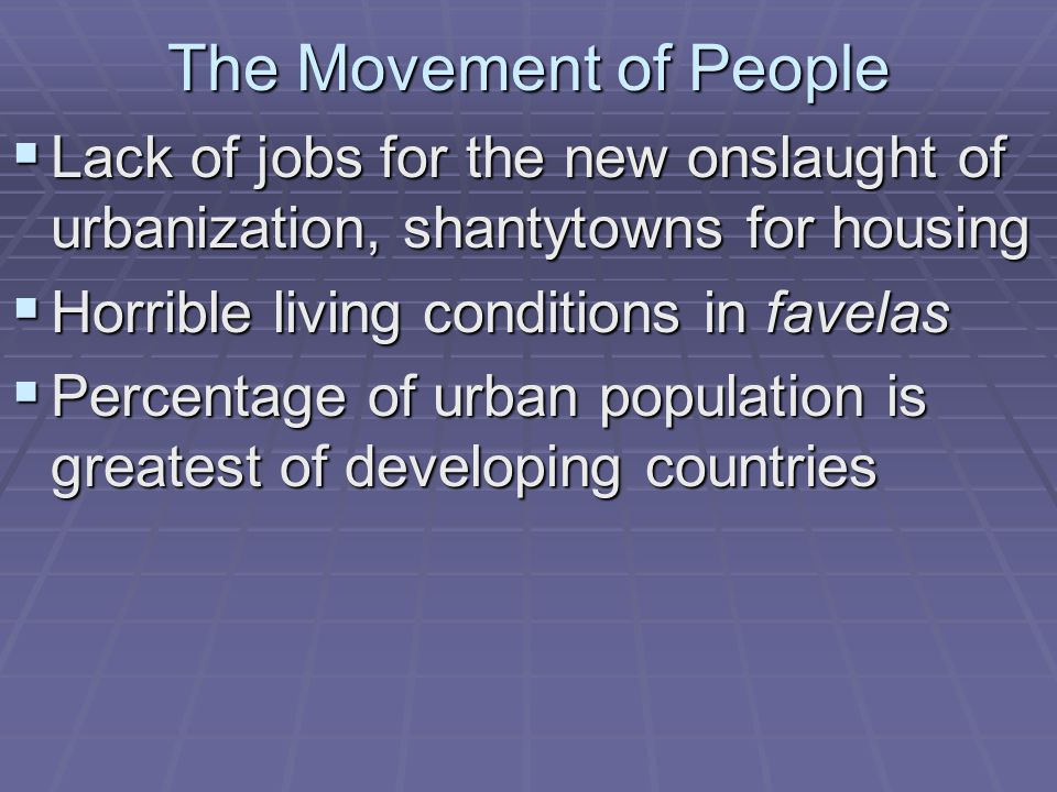 The Movement of People Lack of jobs for the new onslaught of urbanization, shantytowns for housing.