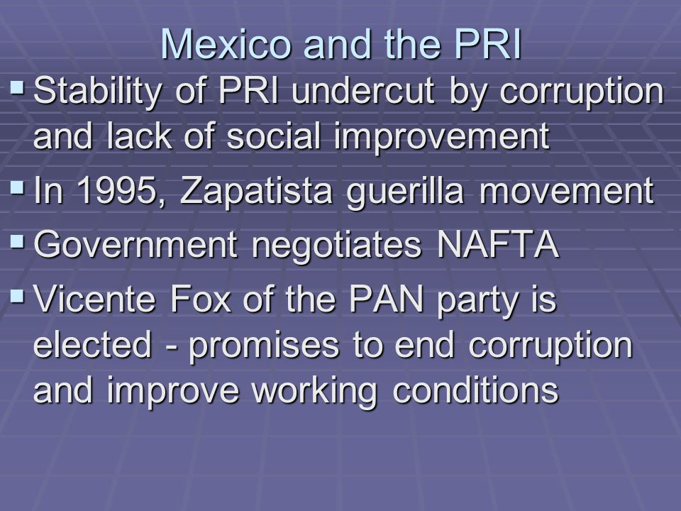 Mexico and the PRI Stability of PRI undercut by corruption and lack of social improvement. In 1995, Zapatista guerilla movement.