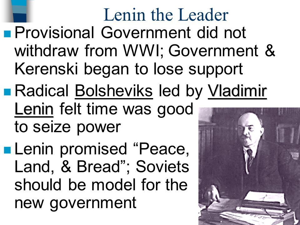 Lenin the Leader Provisional Government did not withdraw from WWI; Government & Kerenski began to lose support.