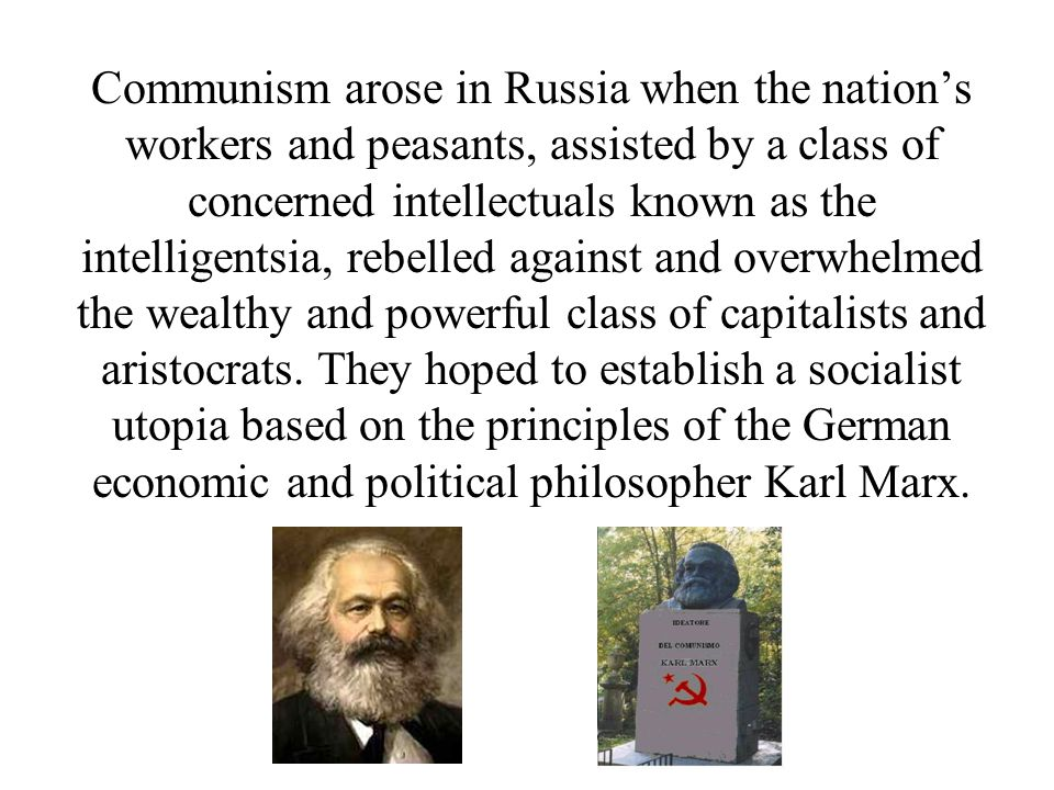 Communism arose in Russia when the nation's workers and peasants, assisted by a class of concerned intellectuals known as the intelligentsia, rebelled against and overwhelmed the wealthy and powerful class of capitalists and aristocrats.