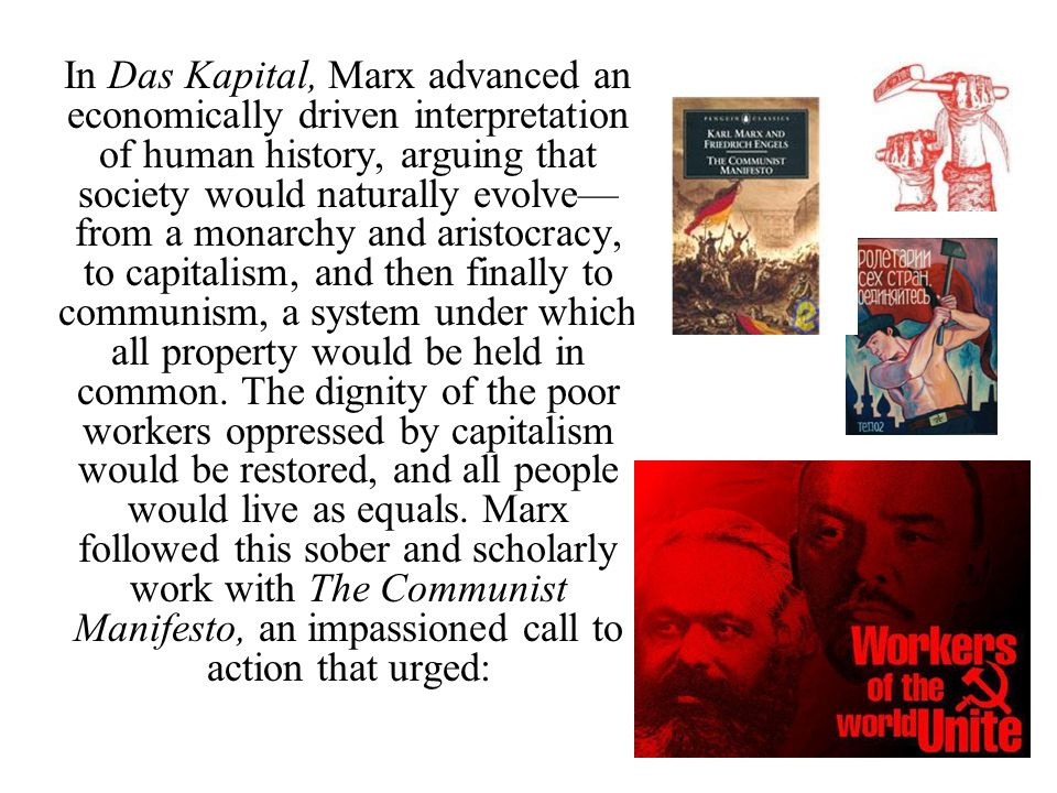 In Das Kapital, Marx advanced an economically driven interpretation of human history, arguing that society would naturally evolve—from a monarchy and aristocracy, to capitalism, and then finally to communism, a system under which all property would be held in common.