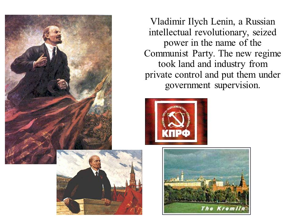 Vladimir Ilych Lenin, a Russian intellectual revolutionary, seized power in the name of the Communist Party.