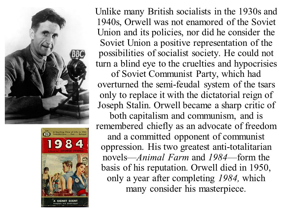 Unlike many British socialists in the 1930s and 1940s, Orwell was not enamored of the Soviet Union and its policies, nor did he consider the Soviet Union a positive representation of the possibilities of socialist society.