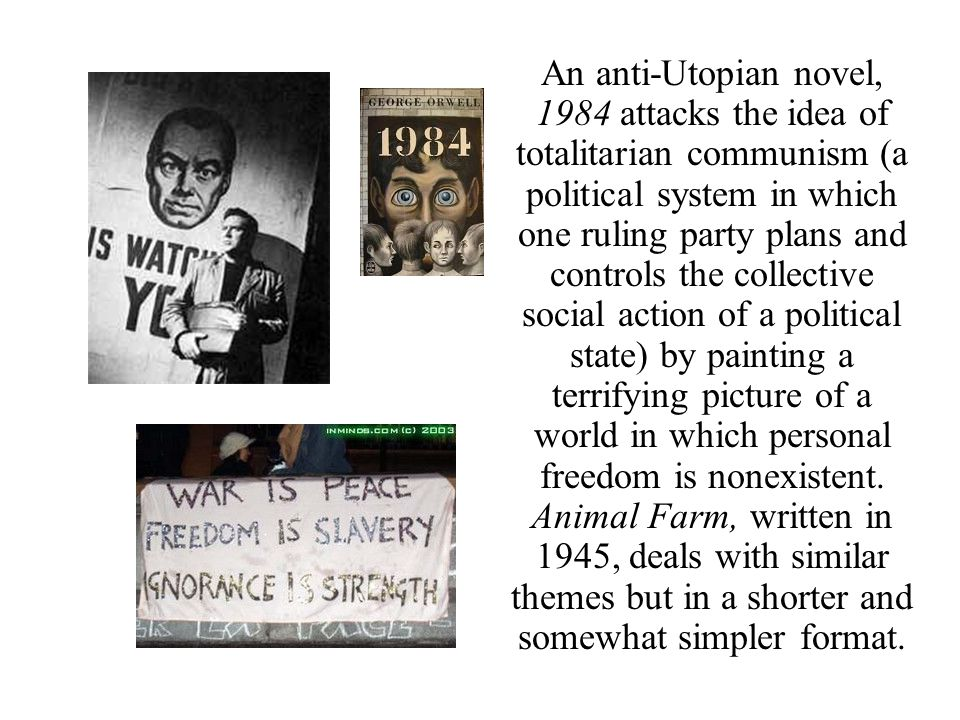 An anti-Utopian novel, 1984 attacks the idea of totalitarian communism (a political system in which one ruling party plans and controls the collective social action of a political state) by painting a terrifying picture of a world in which personal freedom is nonexistent.