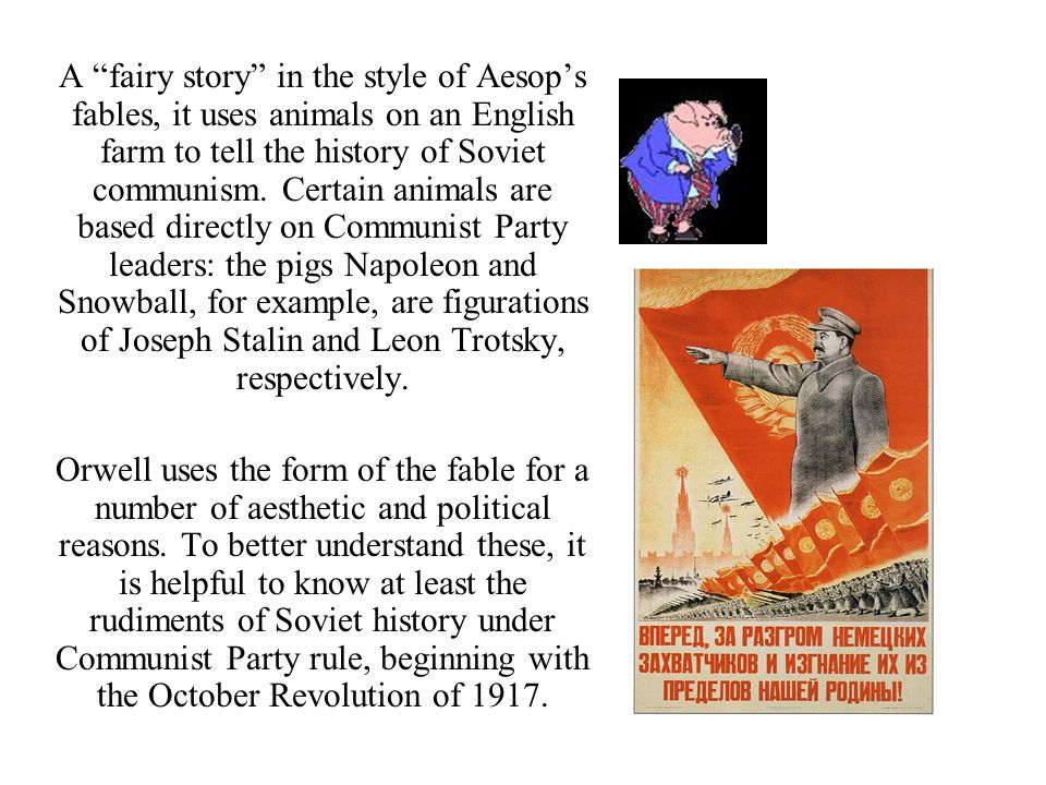 A fairy story in the style of Aesop's fables, it uses animals on an English farm to tell the history of Soviet communism. Certain animals are based directly on Communist Party leaders: the pigs Napoleon and Snowball, for example, are figurations of Joseph Stalin and Leon Trotsky, respectively.