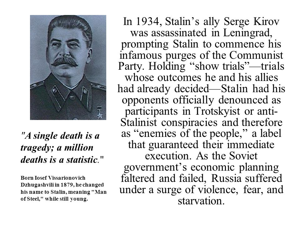 In 1934, Stalin's ally Serge Kirov was assassinated in Leningrad, prompting Stalin to commence his infamous purges of the Communist Party. Holding show trials —trials whose outcomes he and his allies had already decided—Stalin had his opponents officially denounced as participants in Trotskyist or anti-Stalinist conspiracies and therefore as enemies of the people, a label that guaranteed their immediate execution. As the Soviet government's economic planning faltered and failed, Russia suffered under a surge of violence, fear, and starvation.