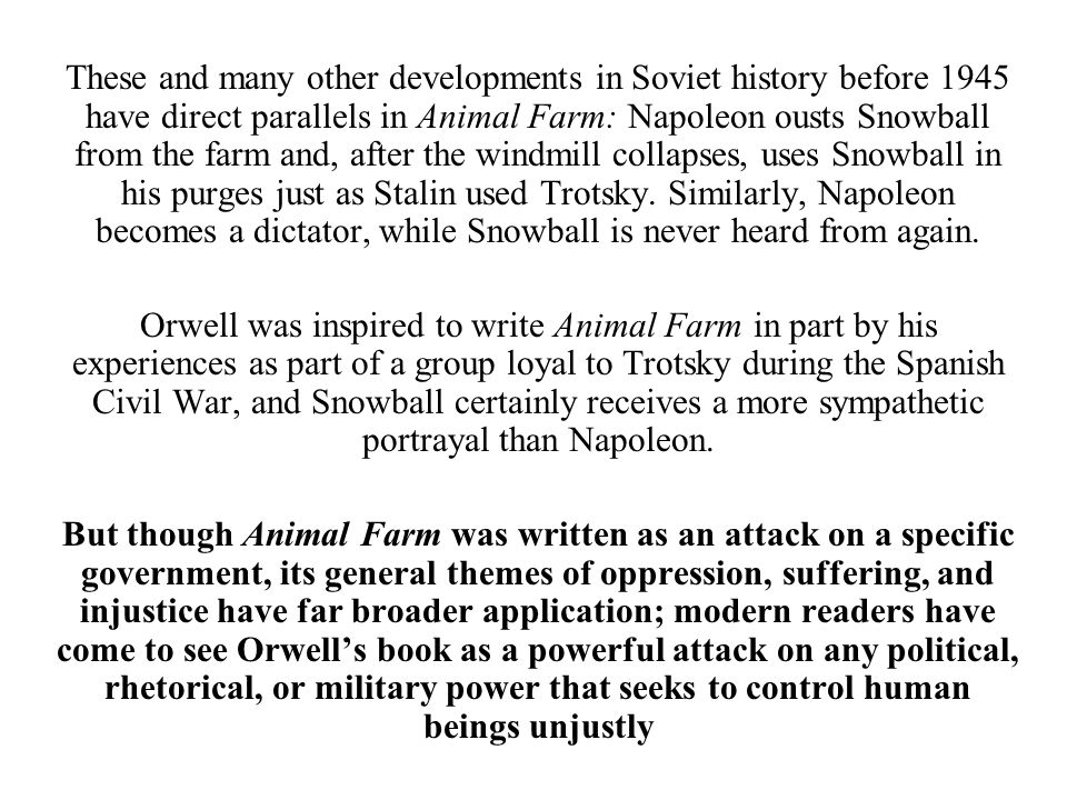 These and many other developments in Soviet history before 1945 have direct parallels in Animal Farm: Napoleon ousts Snowball from the farm and, after the windmill collapses, uses Snowball in his purges just as Stalin used Trotsky. Similarly, Napoleon becomes a dictator, while Snowball is never heard from again.