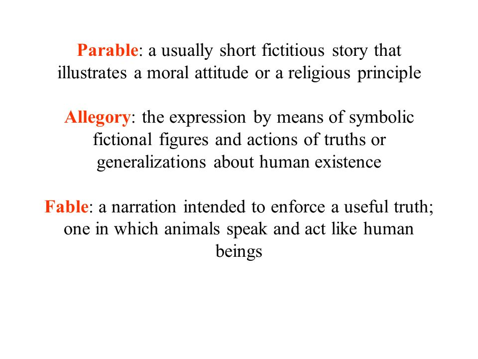 Parable: a usually short fictitious story that illustrates a moral attitude or a religious principle Allegory: the expression by means of symbolic fictional figures and actions of truths or generalizations about human existence Fable: a narration intended to enforce a useful truth; one in which animals speak and act like human beings