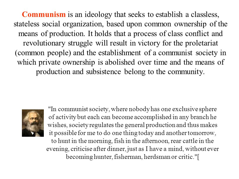 Communism is an ideology that seeks to establish a classless, stateless social organization, based upon common ownership of the means of production. It holds that a process of class conflict and revolutionary struggle will result in victory for the proletariat (common people) and the establishment of a communist society in which private ownership is abolished over time and the means of production and subsistence belong to the community.