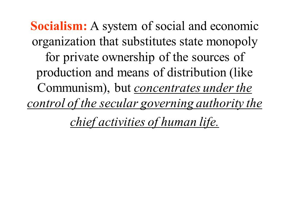 Socialism: A system of social and economic organization that substitutes state monopoly for private ownership of the sources of production and means of distribution (like Communism), but concentrates under the control of the secular governing authority the chief activities of human life.